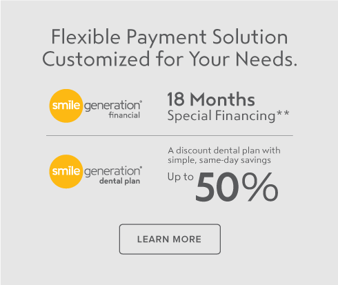 Flexible payment solution customized for your needs. Smile Generation Financial with 18 months special financing. Smile Generation Dental Plan, a discount dental plan . Learn More.